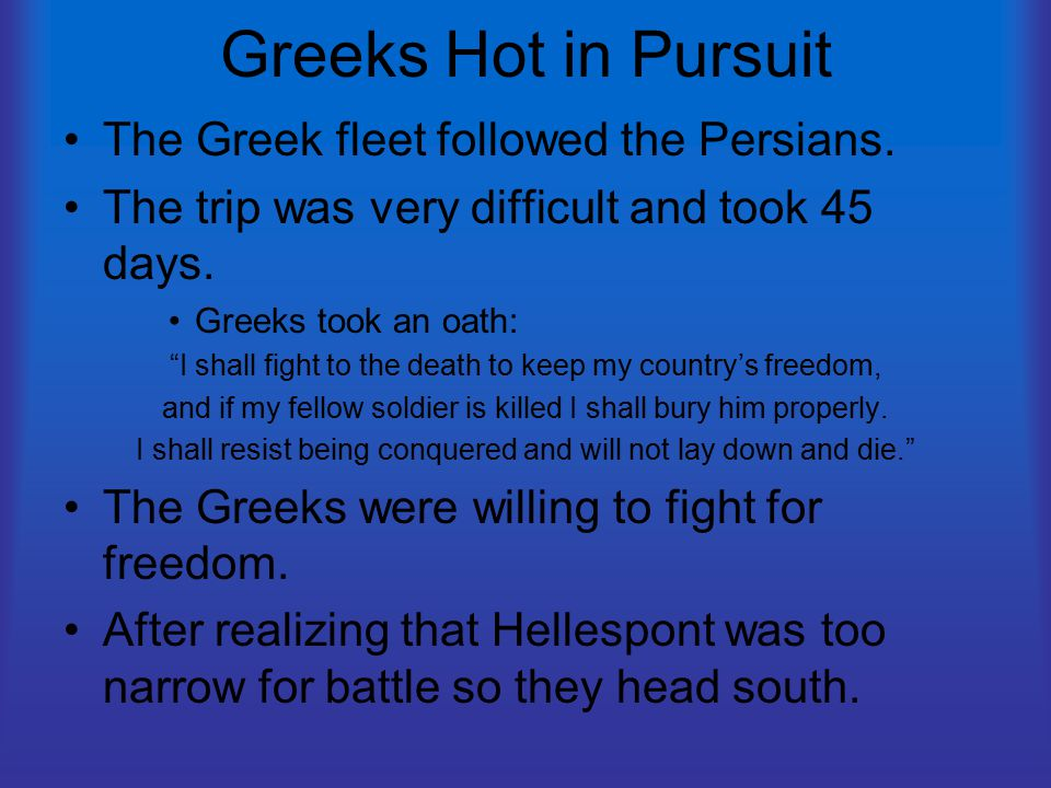 "Greeks Hot in Pursuit The Greek fleet followed the Persians. The trip was very difficult and took 45 days. Greeks took an oath: ""I shall fight to the"