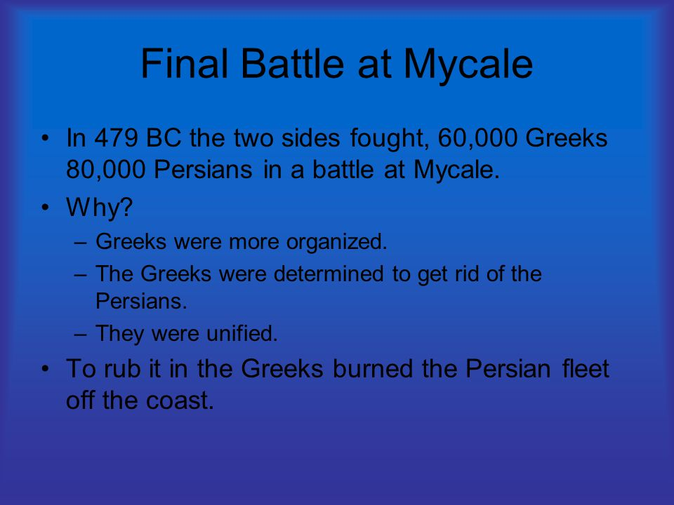 Final Battle at Mycale In 479 BC the two sides fought, 60,000 Greeks 80,000 Persians in a battle at Mycale.