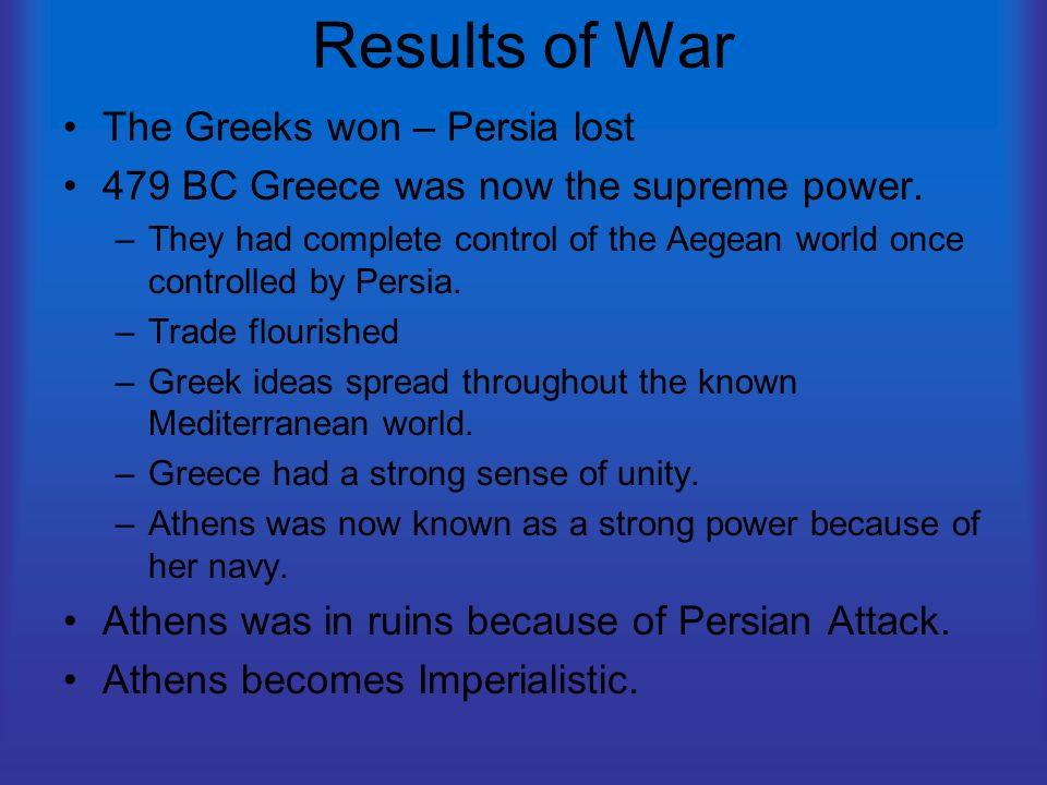 Results of War The Greeks won – Persia lost 479 BC Greece was now the supreme power. –They had complete control of the Aegean world once controlled by