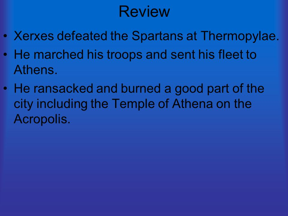 Review Xerxes defeated the Spartans at Thermopylae. He marched his troops and sent his fleet to Athens. He ransacked and burned a good part of the cit