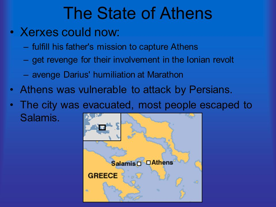 The State of Athens Xerxes could now: –fulfill his father s mission to capture Athens –get revenge for their involvement in the Ionian revolt –avenge Darius humiliation at Marathon Athens was vulnerable to attack by Persians.