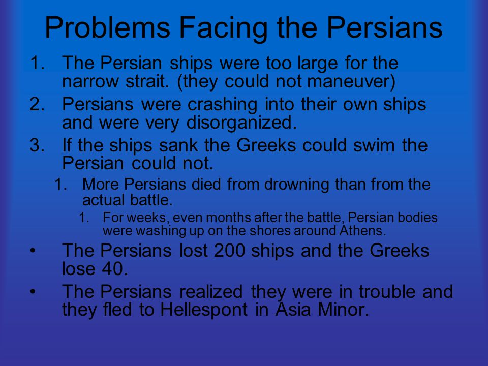 Problems Facing the Persians 1.The Persian ships were too large for the narrow strait. (they could not maneuver) 2.Persians were crashing into their o