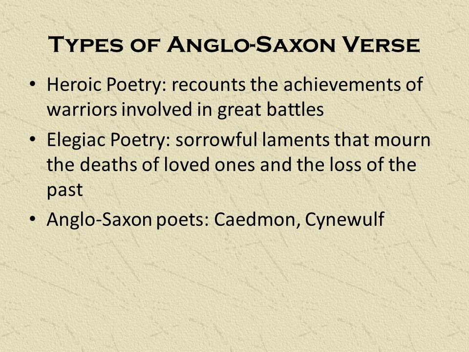 Types of Anglo-Saxon Verse Heroic Poetry: recounts the achievements of warriors involved in great battles Elegiac Poetry: sorrowful laments that mourn the deaths of loved ones and the loss of the past Anglo-Saxon poets: Caedmon, Cynewulf