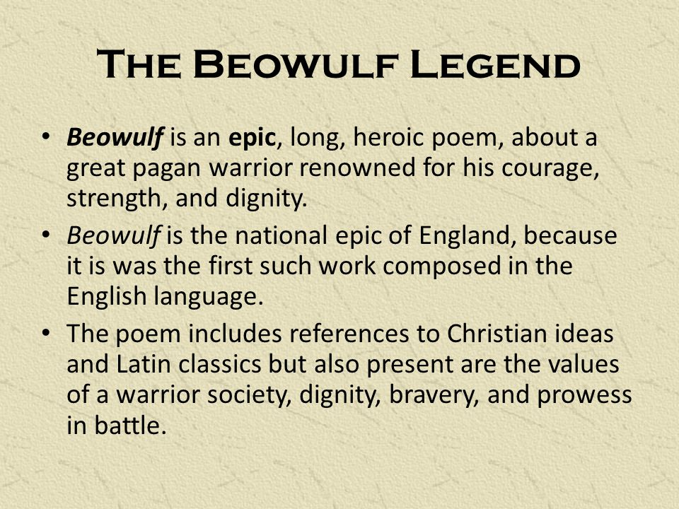 The Beowulf Legend Beowulf is an epic, long, heroic poem, about a great pagan warrior renowned for his courage, strength, and dignity.