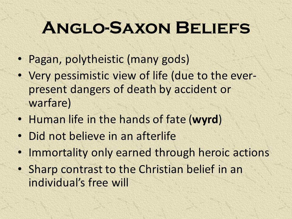 Anglo-Saxon Beliefs Pagan, polytheistic (many gods) Very pessimistic view of life (due to the ever- present dangers of death by accident or warfare) Human life in the hands of fate (wyrd) Did not believe in an afterlife Immortality only earned through heroic actions Sharp contrast to the Christian belief in an individual's free will