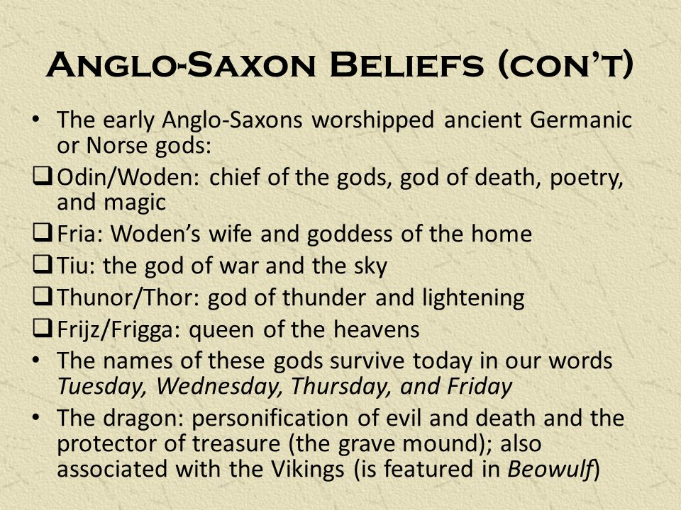 Anglo-Saxon Beliefs (con't) The early Anglo-Saxons worshipped ancient Germanic or Norse gods:  Odin/Woden: chief of the gods, god of death, poetry, and magic  Fria: Woden's wife and goddess of the home  Tiu: the god of war and the sky  Thunor/Thor: god of thunder and lightening  Frijz/Frigga: queen of the heavens The names of these gods survive today in our words Tuesday, Wednesday, Thursday, and Friday The dragon: personification of evil and death and the protector of treasure (the grave mound); also associated with the Vikings (is featured in Beowulf)
