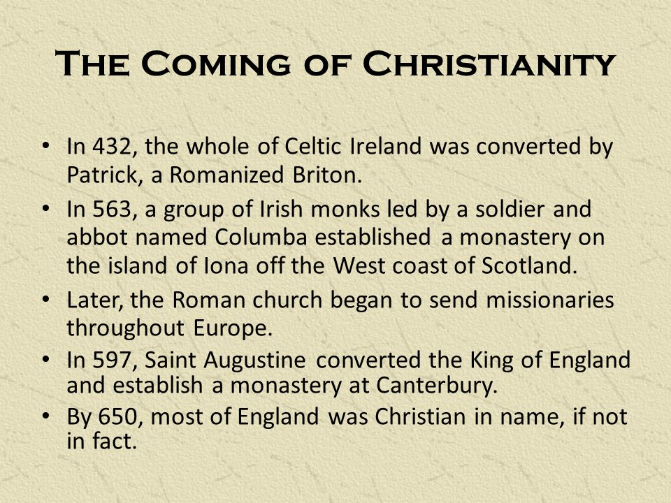 The Coming of Christianity In 432, the whole of Celtic Ireland was converted by Patrick, a Romanized Briton.