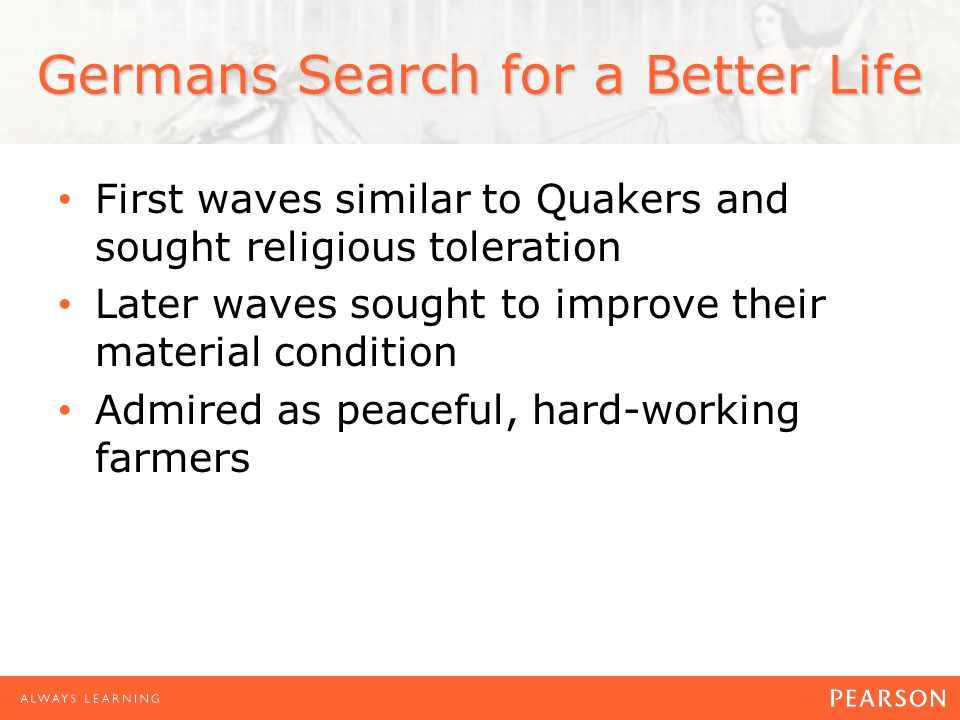 Germans Search for a Better Life First waves similar to Quakers and sought religious toleration Later waves sought to improve their material condition Admired as peaceful, hard-working farmers