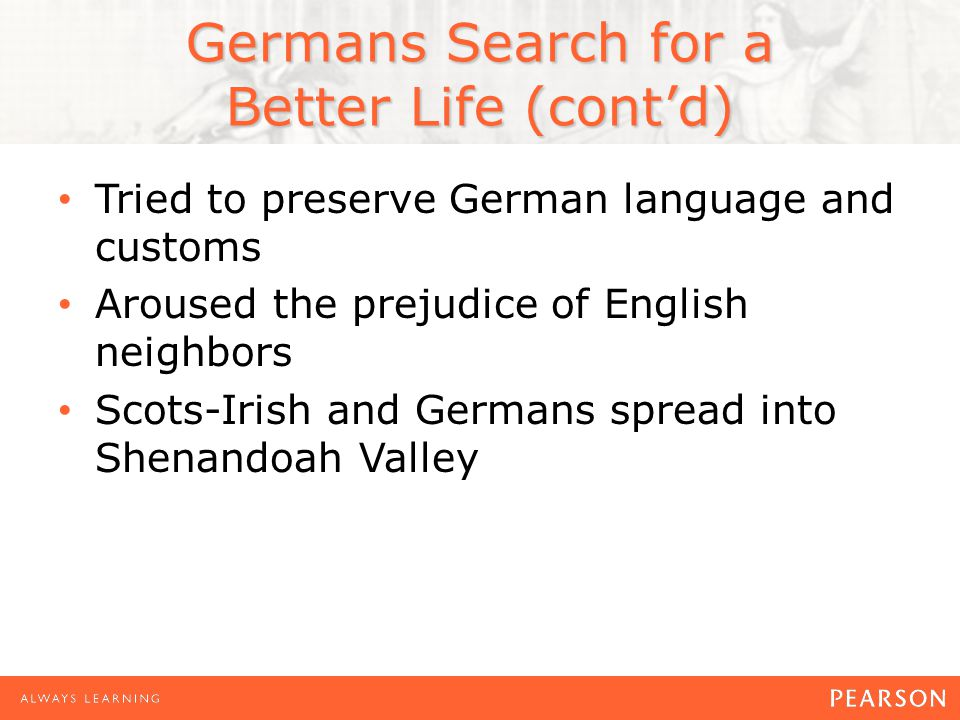 Germans Search for a Better Life (cont'd) Tried to preserve German language and customs Aroused the prejudice of English neighbors Scots-Irish and Germans spread into Shenandoah Valley