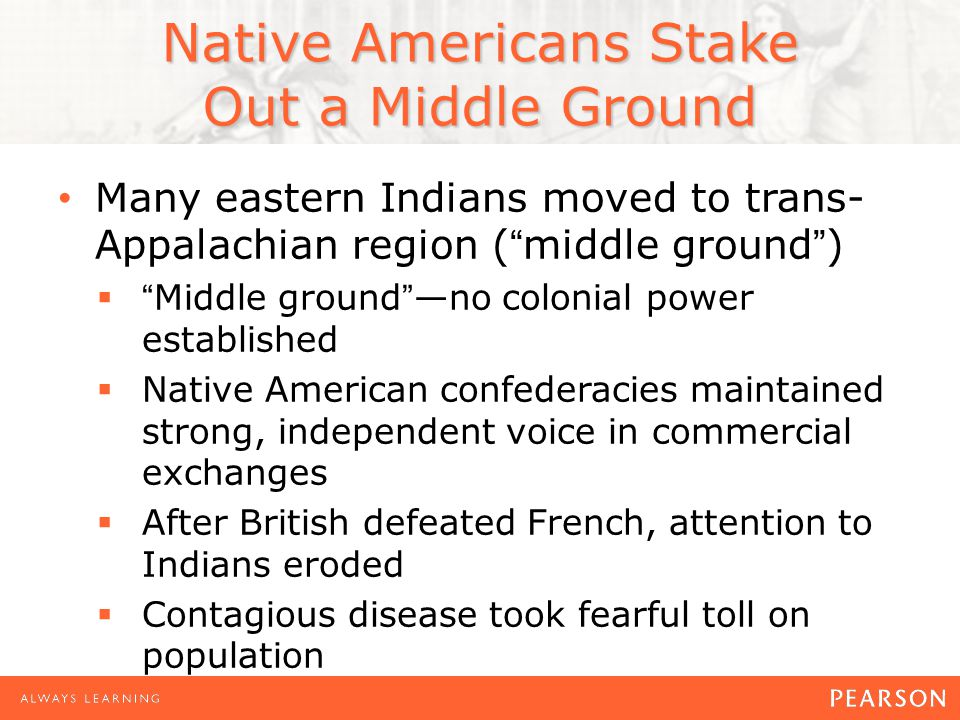 Native Americans Stake Out a Middle Ground Many eastern Indians moved to trans- Appalachian region ( middle ground )  Middle ground —no colonial power established  Native American confederacies maintained strong, independent voice in commercial exchanges  After British defeated French, attention to Indians eroded  Contagious disease took fearful toll on population