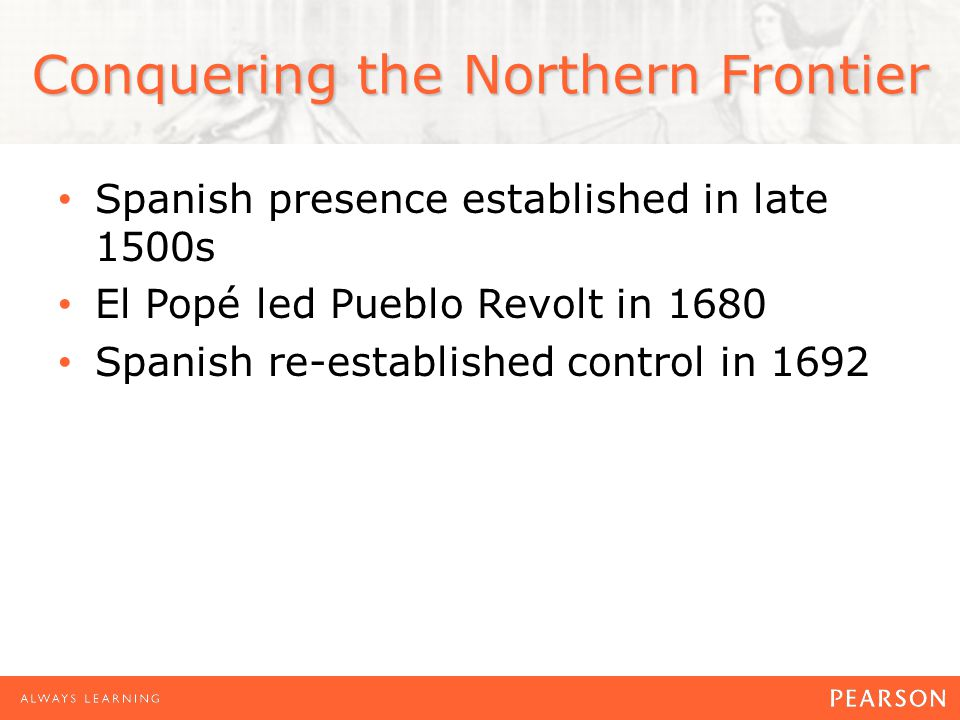 Conquering the Northern Frontier Spanish presence established in late 1500s El Popé led Pueblo Revolt in 1680 Spanish re-established control in 1692