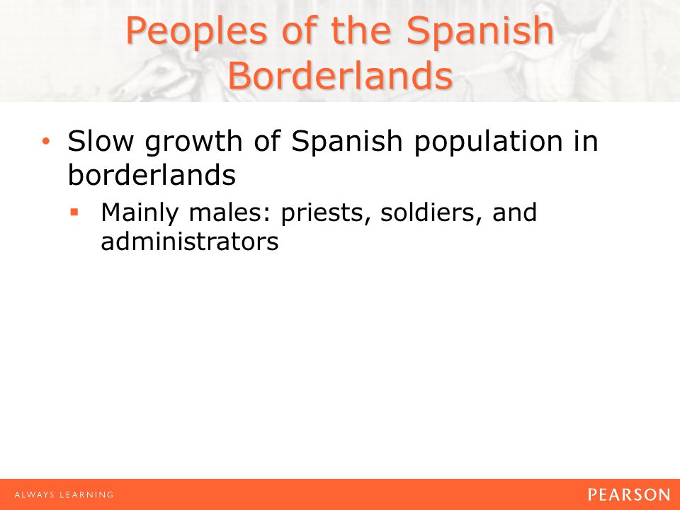 Peoples of the Spanish Borderlands Slow growth of Spanish population in borderlands  Mainly males: priests, soldiers, and administrators