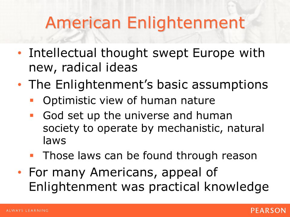 American Enlightenment Intellectual thought swept Europe with new, radical ideas The Enlightenment's basic assumptions  Optimistic view of human nature  God set up the universe and human society to operate by mechanistic, natural laws  Those laws can be found through reason For many Americans, appeal of Enlightenment was practical knowledge