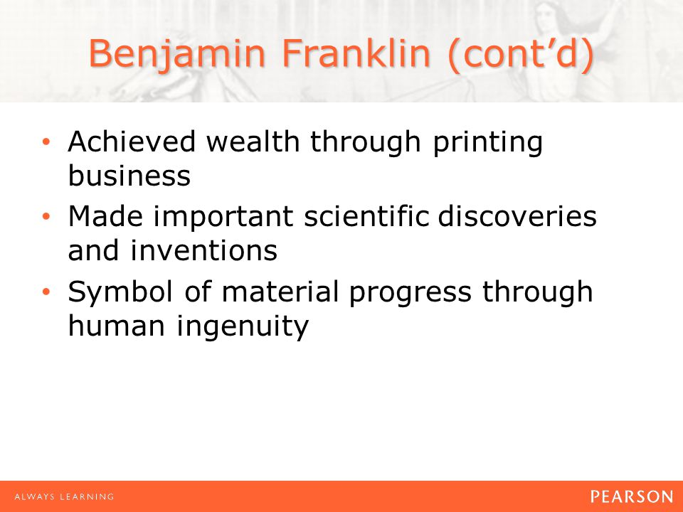 Benjamin Franklin (cont'd) Achieved wealth through printing business Made important scientific discoveries and inventions Symbol of material progress through human ingenuity