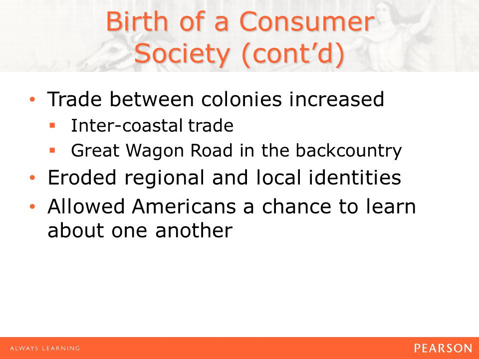 Birth of a Consumer Society (cont'd) Trade between colonies increased  Inter-coastal trade  Great Wagon Road in the backcountry Eroded regional and local identities Allowed Americans a chance to learn about one another