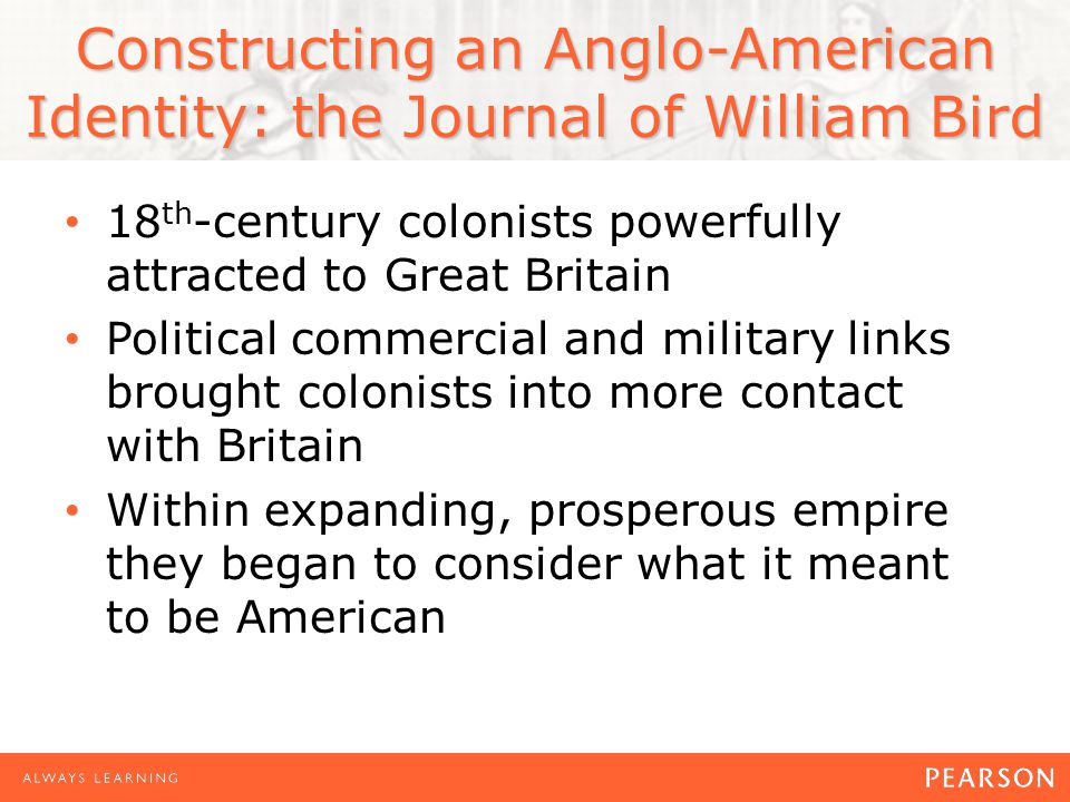 Constructing an Anglo-American Identity: the Journal of William Bird 18 th -century colonists powerfully attracted to Great Britain Political commercial and military links brought colonists into more contact with Britain Within expanding, prosperous empire they began to consider what it meant to be American