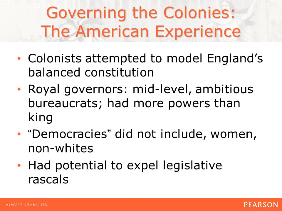 Governing the Colonies: The American Experience Colonists attempted to model England's balanced constitution Royal governors: mid-level, ambitious bureaucrats; had more powers than king Democracies did not include, women, non-whites Had potential to expel legislative rascals