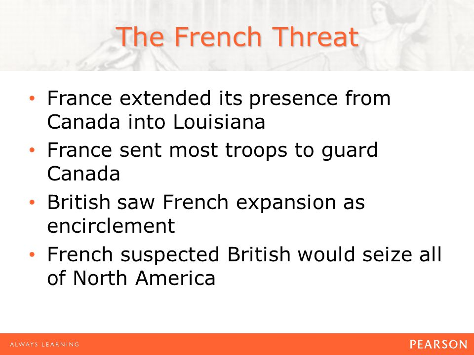 The French Threat France extended its presence from Canada into Louisiana France sent most troops to guard Canada British saw French expansion as encirclement French suspected British would seize all of North America