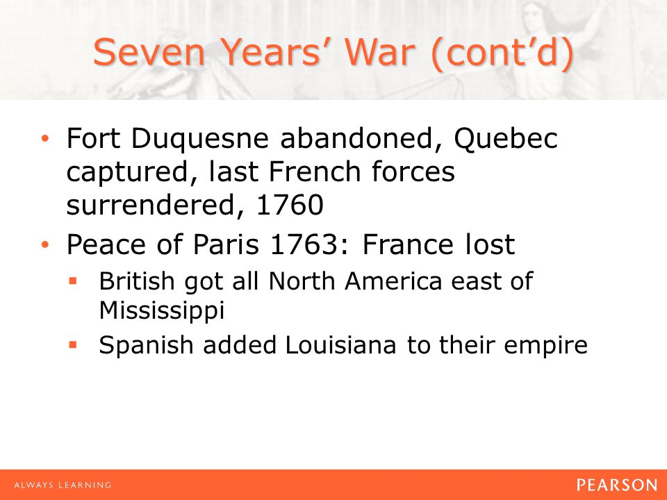 Seven Years' War (cont'd) Fort Duquesne abandoned, Quebec captured, last French forces surrendered, 1760 Peace of Paris 1763: France lost  British got all North America east of Mississippi  Spanish added Louisiana to their empire