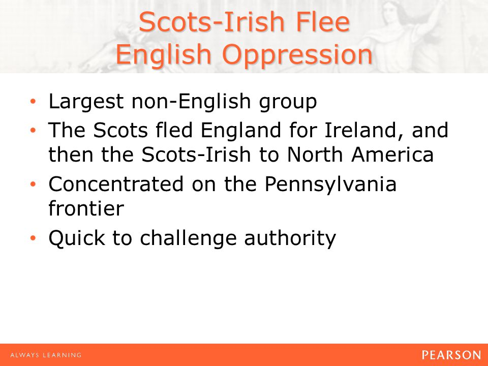 Scots-Irish Flee English Oppression Largest non-English group The Scots fled England for Ireland, and then the Scots-Irish to North America Concentrated on the Pennsylvania frontier Quick to challenge authority