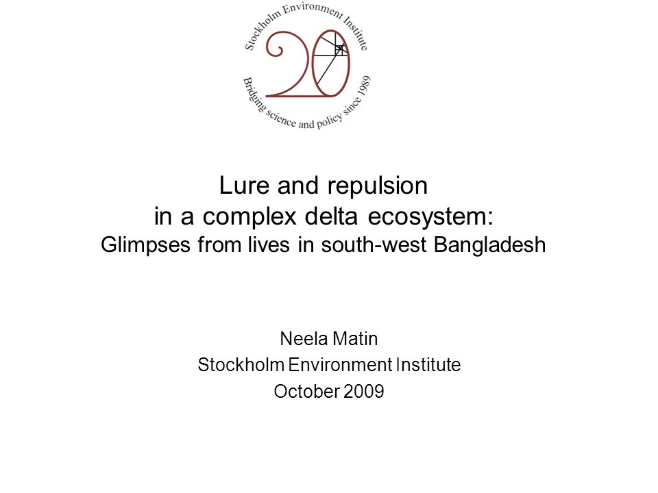 Lure and repulsion in a complex delta ecosystem: Glimpses from lives in south-west Bangladesh Neela Matin Stockholm Environment Institute October 2009