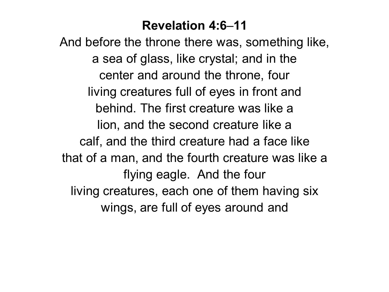 Revelation 4:6–11 And before the throne there was, something like, a sea of glass, like crystal; and in the center and around the throne, four living creatures full of eyes in front and behind.