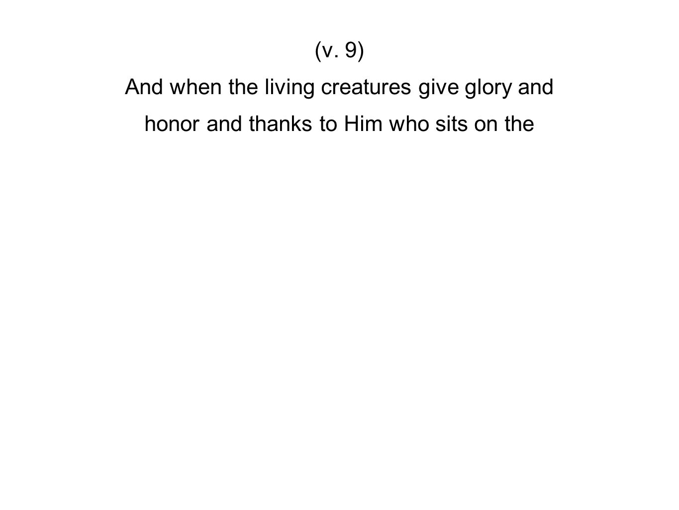 (v. 9) And when the living creatures give glory and honor and thanks to Him who sits on the