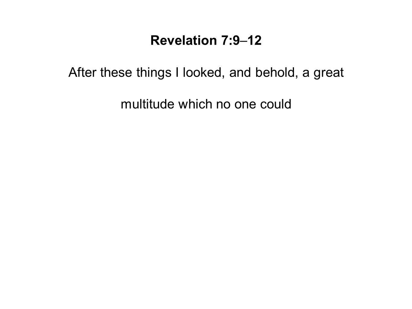 Revelation 7:9–12 After these things I looked, and behold, a great multitude which no one could