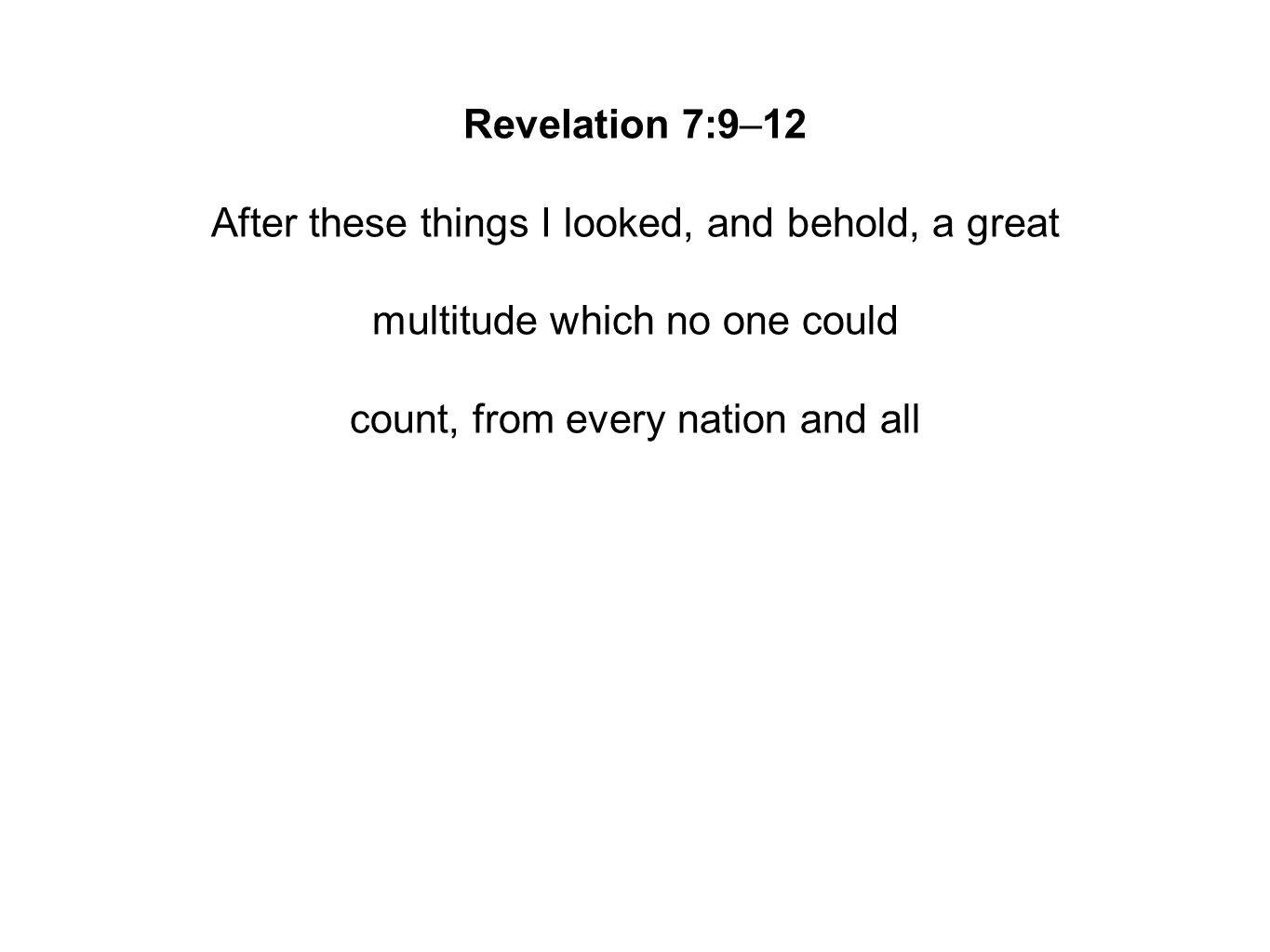 Revelation 7:9–12 After these things I looked, and behold, a great multitude which no one could count, from every nation and all