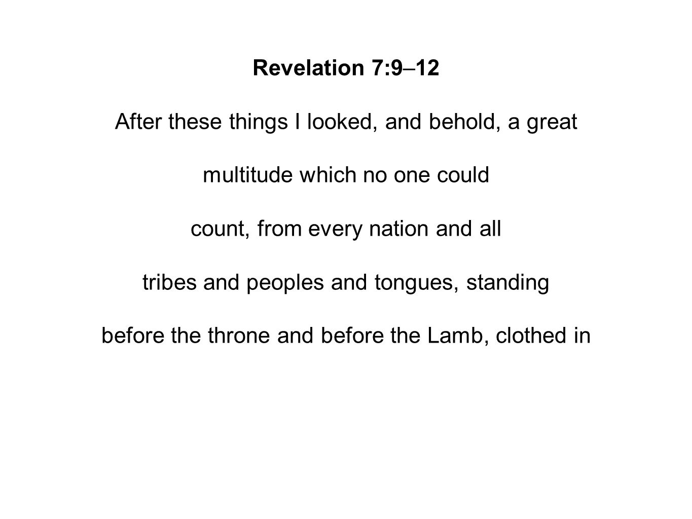Revelation 7:9–12 After these things I looked, and behold, a great multitude which no one could count, from every nation and all tribes and peoples and tongues, standing before the throne and before the Lamb, clothed in