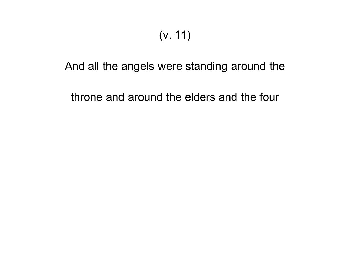 (v. 11) And all the angels were standing around the throne and around the elders and the four