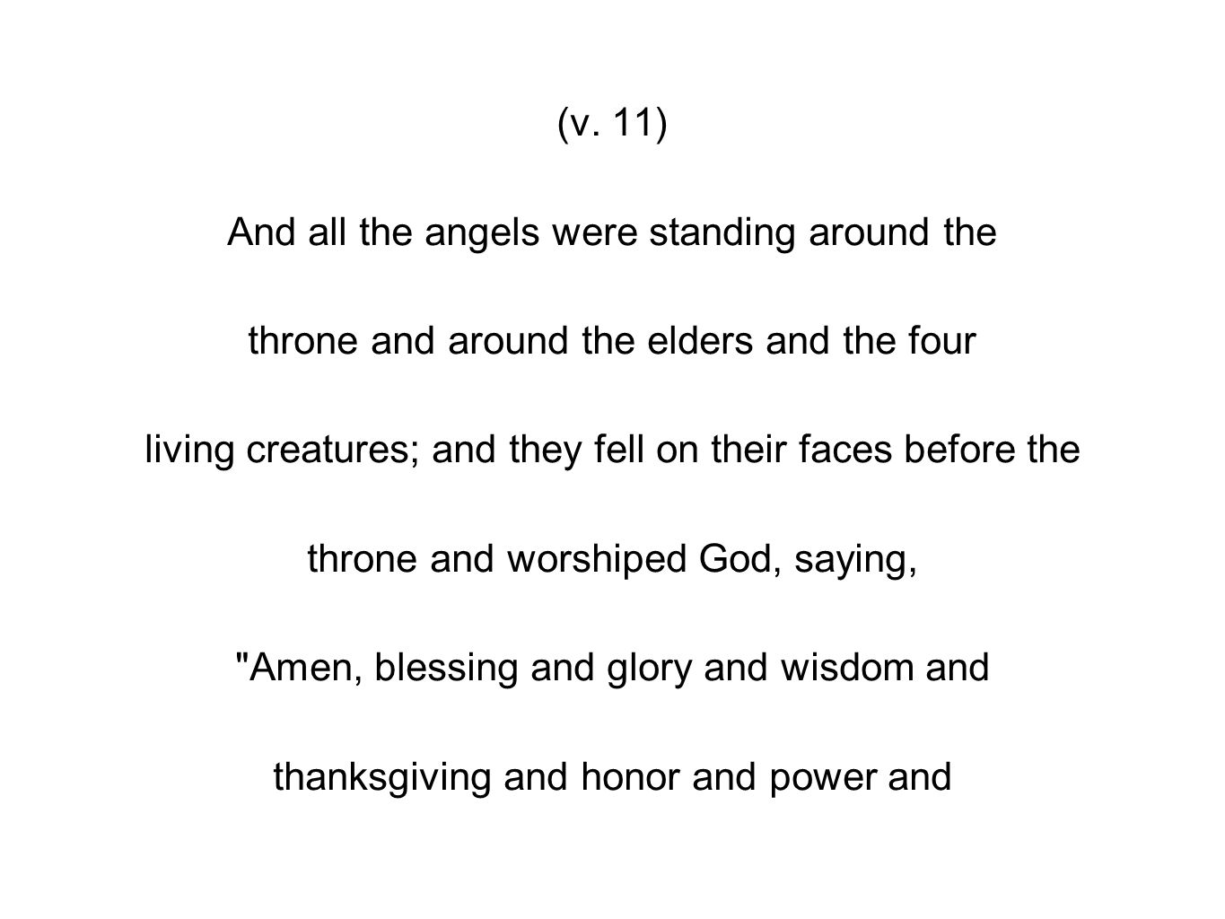 (v. 11) And all the angels were standing around the throne and around the elders and the four living creatures; and they fell on their faces before th