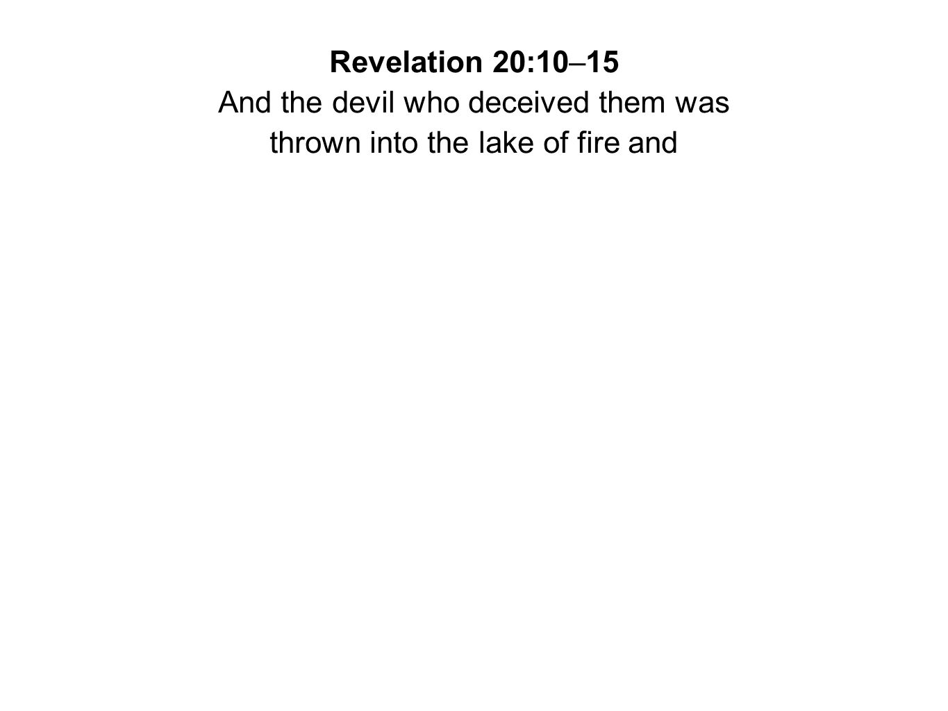 Revelation 20:10–15 And the devil who deceived them was thrown into the lake of fire and
