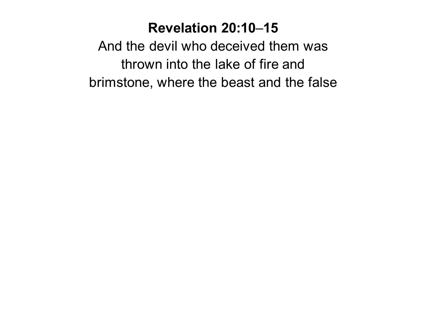 Revelation 20:10–15 And the devil who deceived them was thrown into the lake of fire and brimstone, where the beast and the false