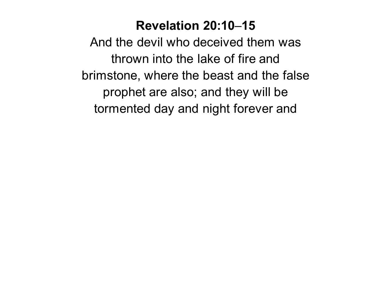 Revelation 20:10–15 And the devil who deceived them was thrown into the lake of fire and brimstone, where the beast and the false prophet are also; and they will be tormented day and night forever and