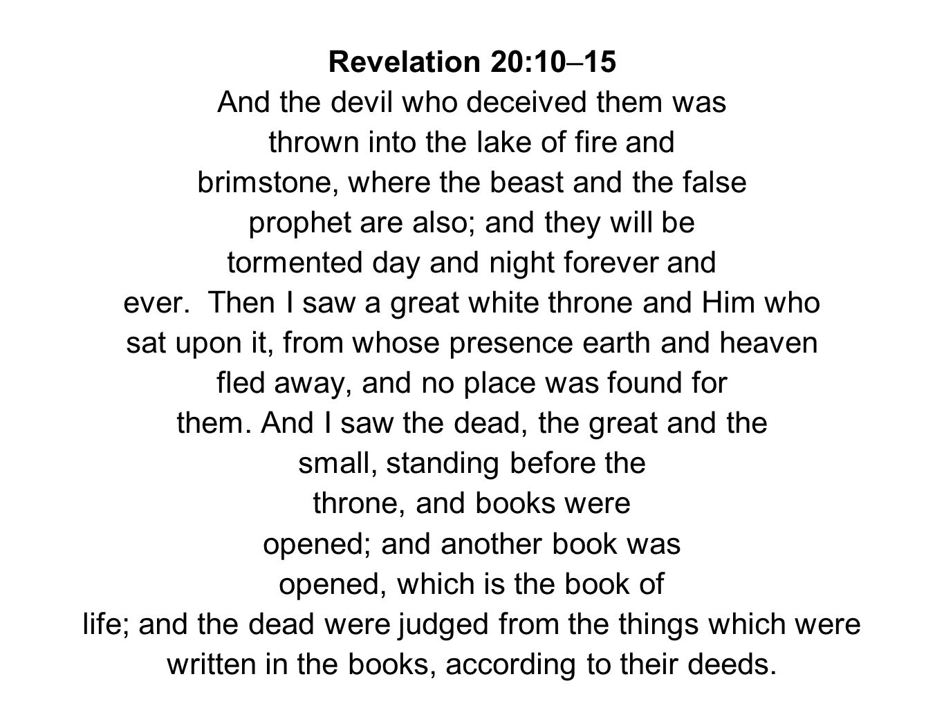 Revelation 20:10–15 And the devil who deceived them was thrown into the lake of fire and brimstone, where the beast and the false prophet are also; and they will be tormented day and night forever and ever.