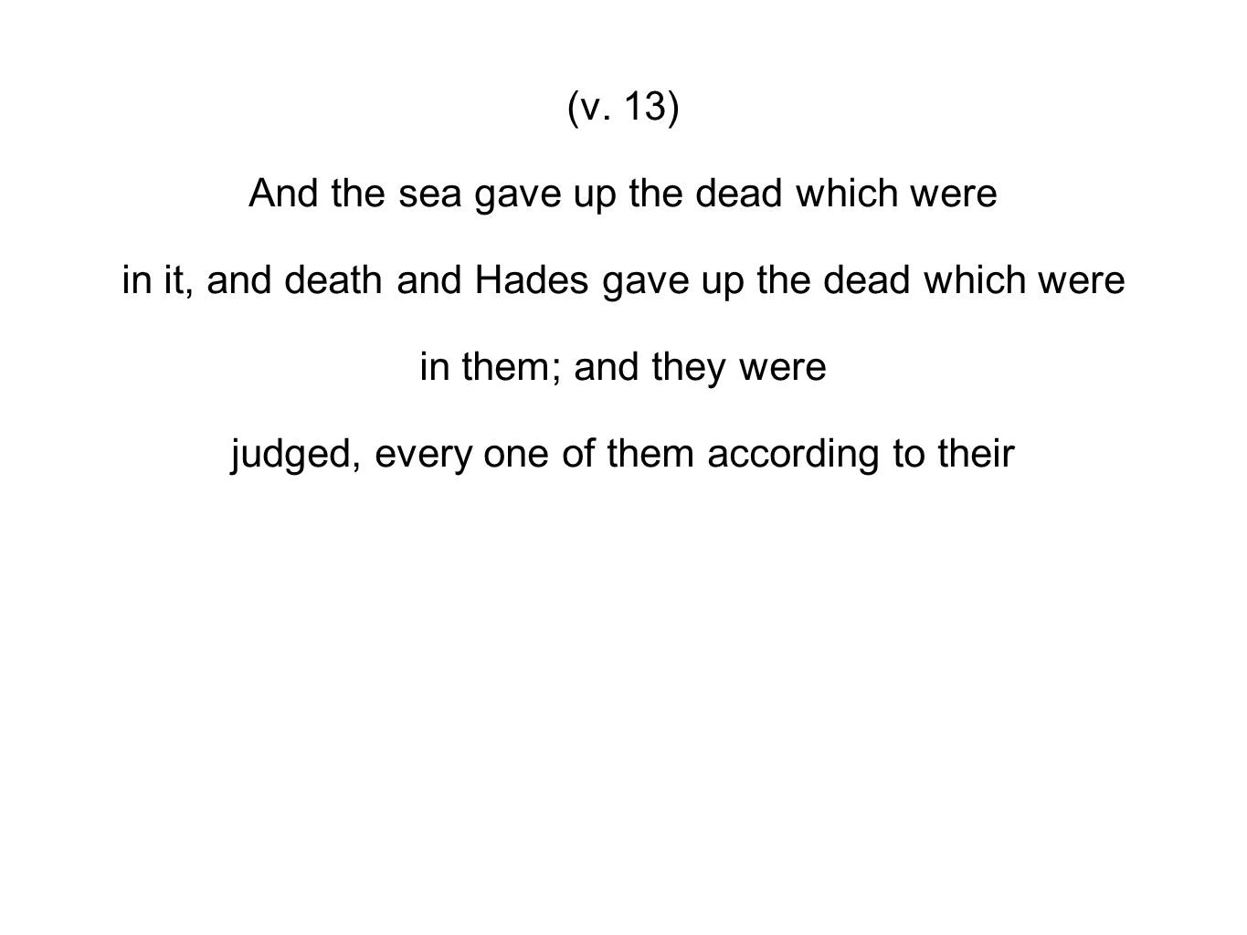 (v. 13) And the sea gave up the dead which were in it, and death and Hades gave up the dead which were in them; and they were judged, every one of the