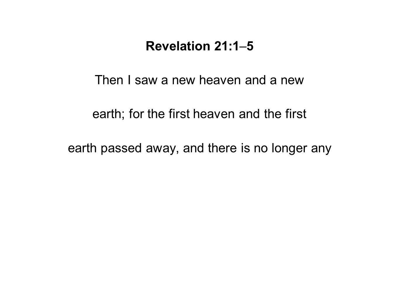 Revelation 21:1–5 Then I saw a new heaven and a new earth; for the first heaven and the first earth passed away, and there is no longer any