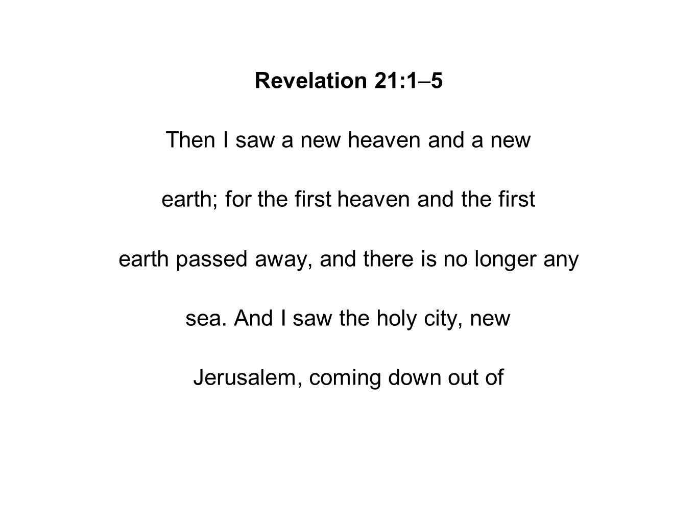 Revelation 21:1–5 Then I saw a new heaven and a new earth; for the first heaven and the first earth passed away, and there is no longer any sea.