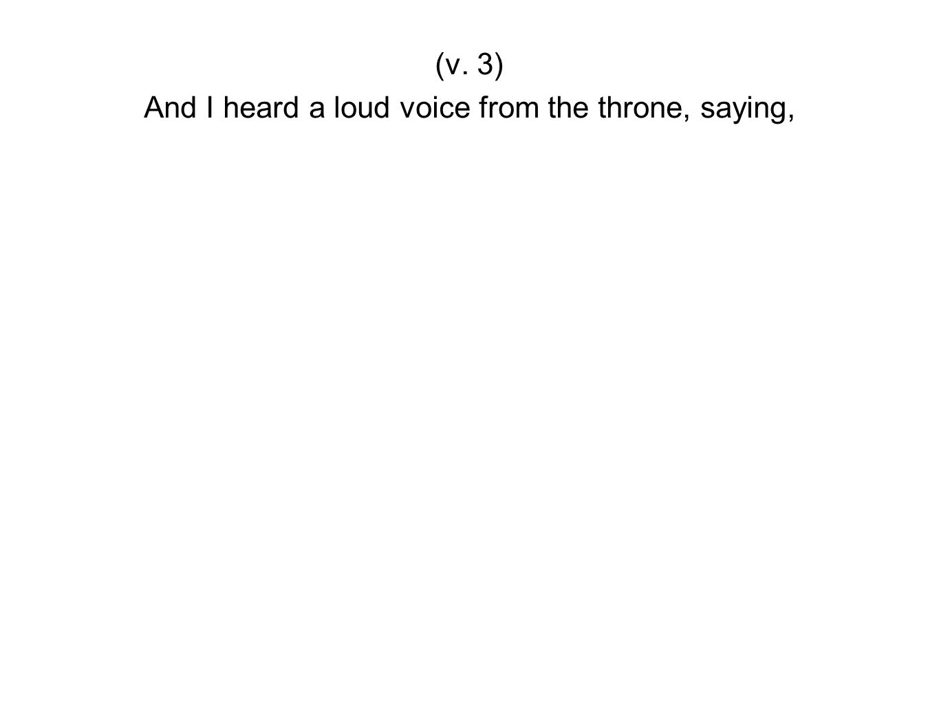 And I heard a loud voice from the throne, saying,
