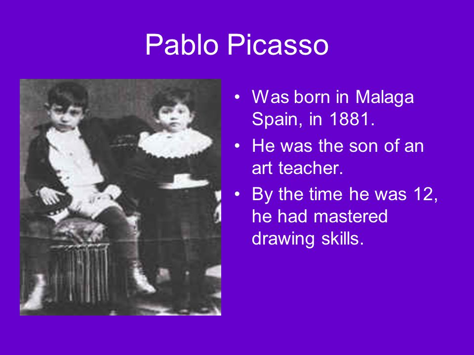 Pablo Picasso Was born in Malaga Spain, in 1881.He was the son of an art teacher.