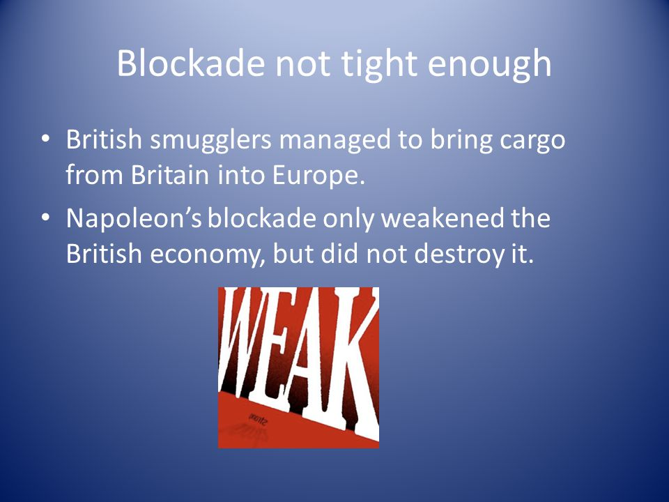Blockade not tight enough British smugglers managed to bring cargo from Britain into Europe. Napoleon's blockade only weakened the British economy, bu