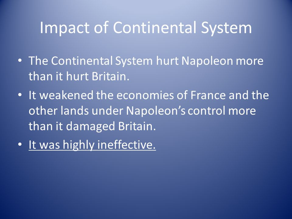 Impact of Continental System The Continental System hurt Napoleon more than it hurt Britain. It weakened the economies of France and the other lands u