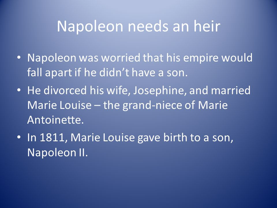 Napoleon needs an heir Napoleon was worried that his empire would fall apart if he didn't have a son. He divorced his wife, Josephine, and married Mar