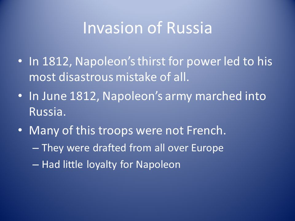 Invasion of Russia In 1812, Napoleon's thirst for power led to his most disastrous mistake of all. In June 1812, Napoleon's army marched into Russia.