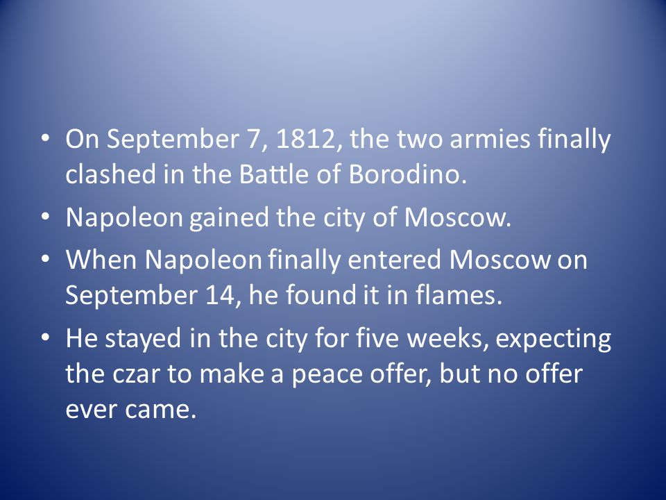On September 7, 1812, the two armies finally clashed in the Battle of Borodino. Napoleon gained the city of Moscow. When Napoleon finally entered Mosc