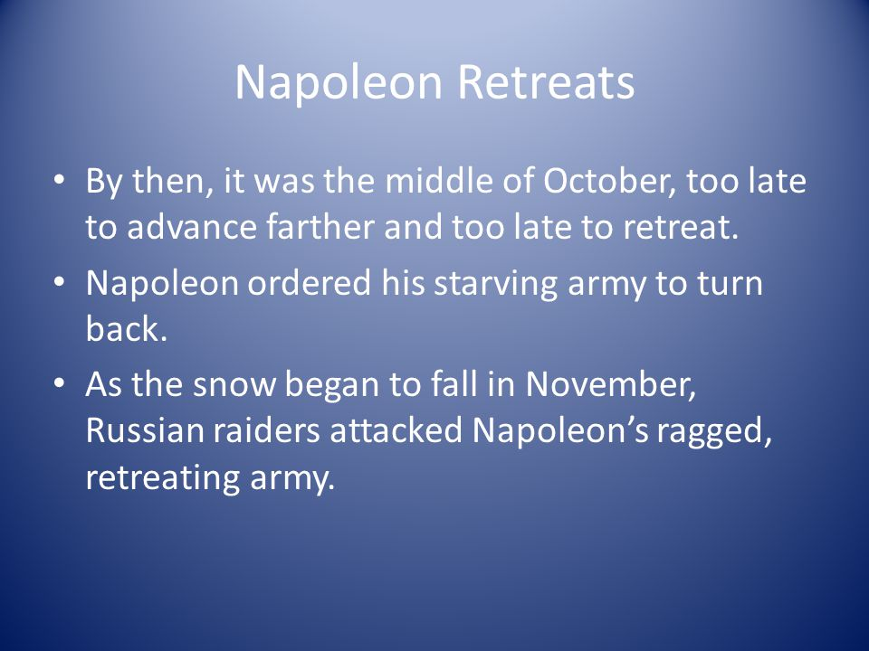 Napoleon Retreats By then, it was the middle of October, too late to advance farther and too late to retreat. Napoleon ordered his starving army to tu