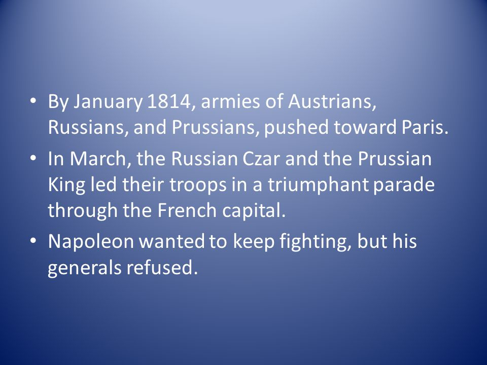 By January 1814, armies of Austrians, Russians, and Prussians, pushed toward Paris. In March, the Russian Czar and the Prussian King led their troops