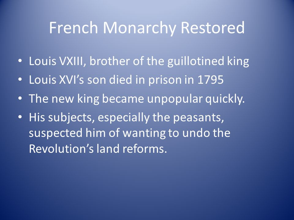 French Monarchy Restored Louis VXIII, brother of the guillotined king Louis XVI's son died in prison in 1795 The new king became unpopular quickly. Hi
