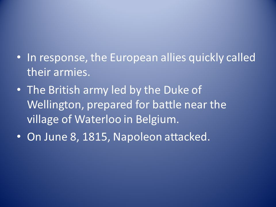 In response, the European allies quickly called their armies. The British army led by the Duke of Wellington, prepared for battle near the village of